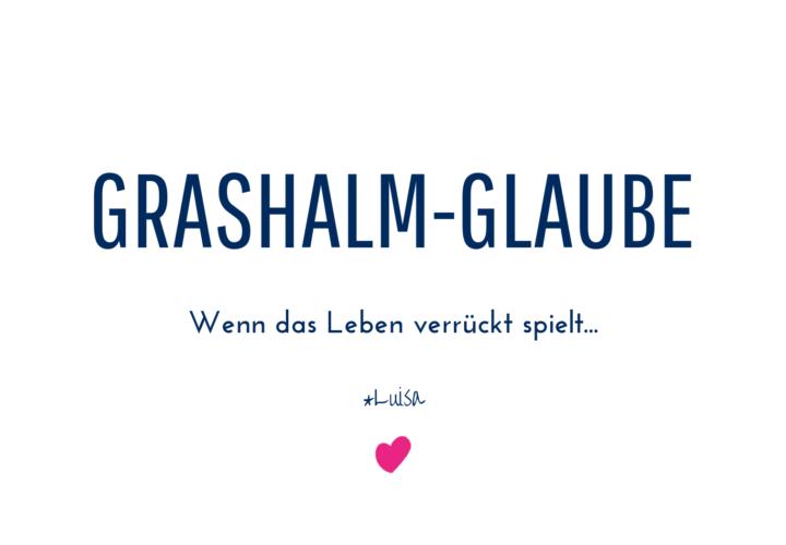 Grashalm-Glaube (oder: wenn das Leben verrückt spielt)